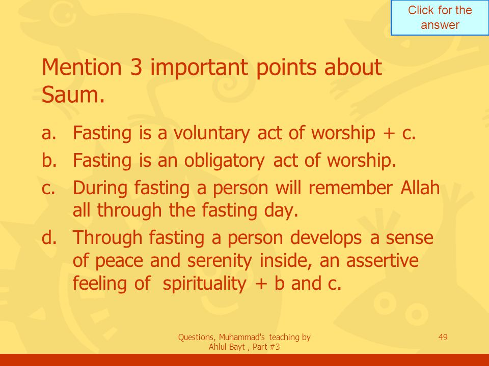 Click for the answer Questions, Muhammad's teaching by Ahlul Bayt, Part #3 49 Mention 3 important points about Saum. a.Fasting is a voluntary act of w