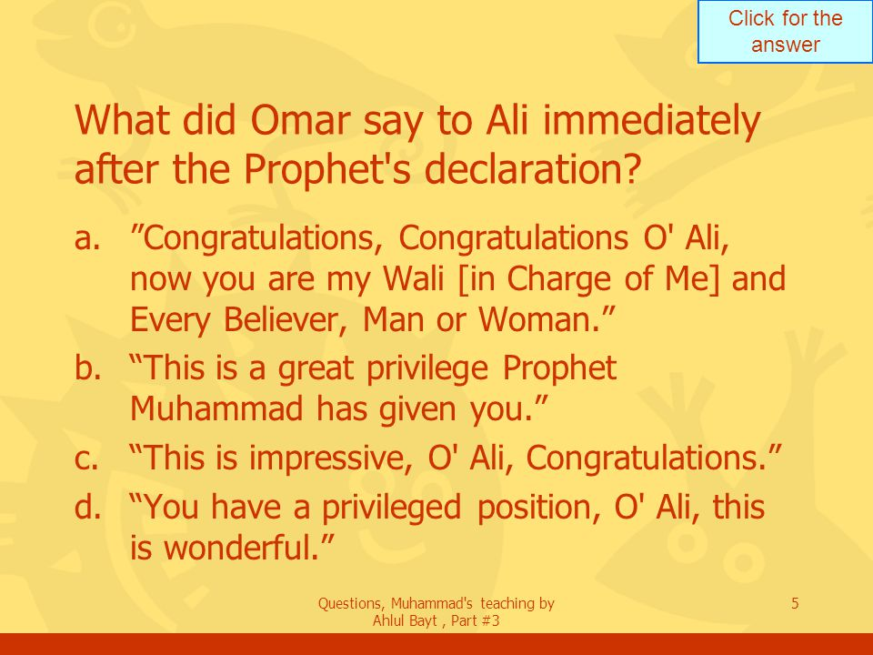 Click for the answer Questions, Muhammad's teaching by Ahlul Bayt, Part #3 5 What did Omar say to Ali immediately after the Prophet's declaration? a.C