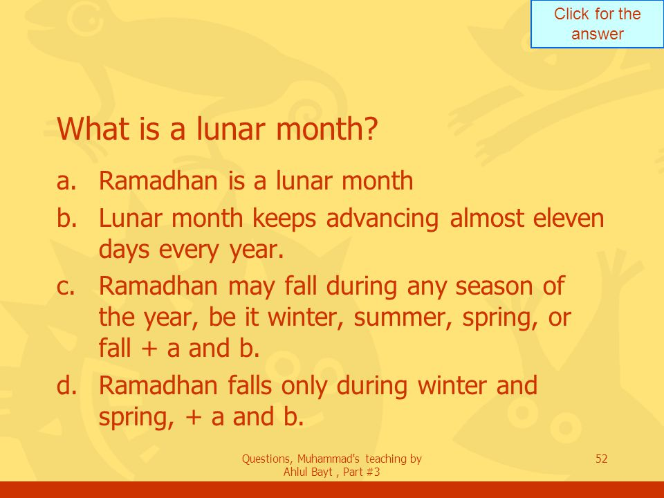 Click for the answer Questions, Muhammad's teaching by Ahlul Bayt, Part #3 52 What is a lunar month? a.Ramadhan is a lunar month b.Lunar month keeps a