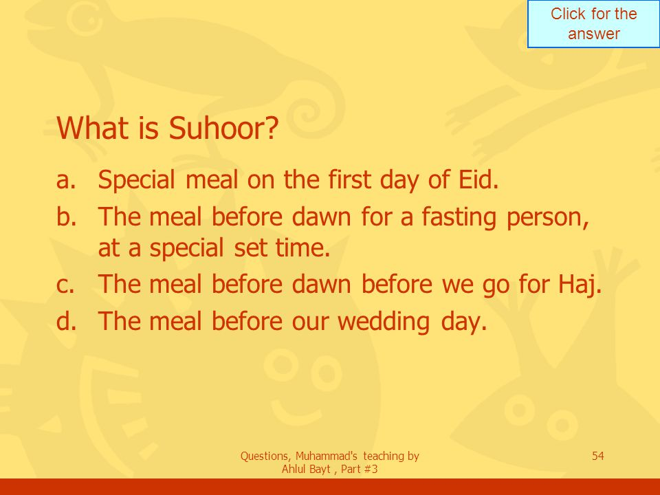 Click for the answer Questions, Muhammad's teaching by Ahlul Bayt, Part #3 54 What is Suhoor? a.Special meal on the first day of Eid. b.The meal befor
