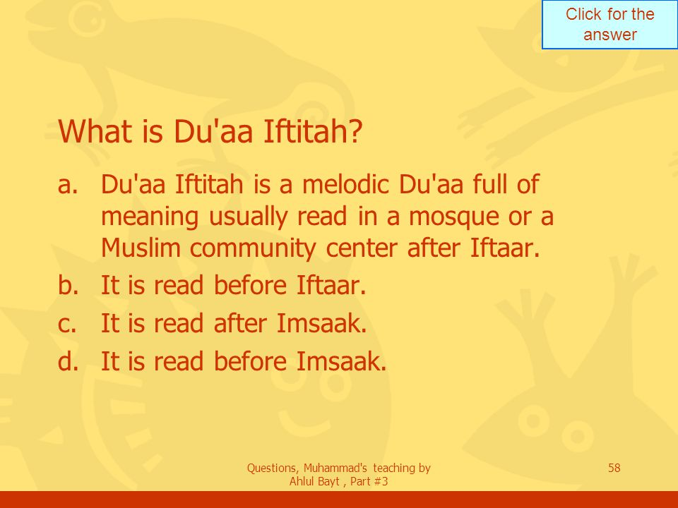 Click for the answer Questions, Muhammad's teaching by Ahlul Bayt, Part #3 58 What is Du'aa Iftitah? a.Du'aa Iftitah is a melodic Du'aa full of meanin