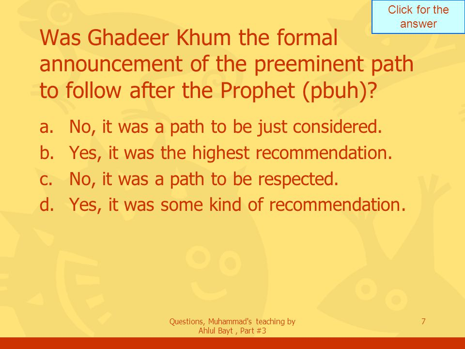 Click for the answer Questions, Muhammad's teaching by Ahlul Bayt, Part #3 7 Was Ghadeer Khum the formal announcement of the preeminent path to follow