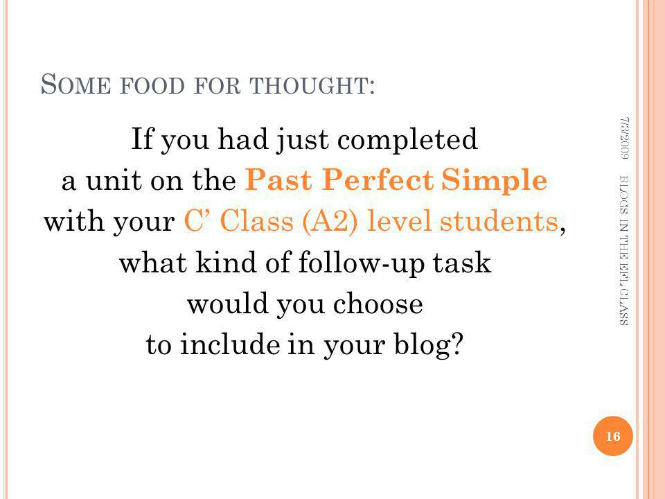 S OME FOOD FOR THOUGHT : If you had just completed a unit on the Past Perfect Simple with your C Class (A2) level students, what kind of follow-up task would you choose to include in your blog.