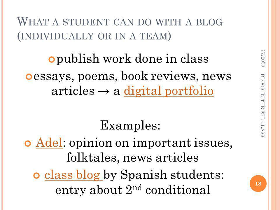 W HAT A STUDENT CAN DO WITH A BLOG ( INDIVIDUALLY OR IN A TEAM ) publish work done in class essays, poems, book reviews, news articles a digital portfoliodigital portfolio Examples: Adel: opinion on important issues, folktales, news articlesAdel class blog by Spanish students: entry about 2 nd conditionalclass blog 7/3/ BLOGS IN THE EFL CLASS