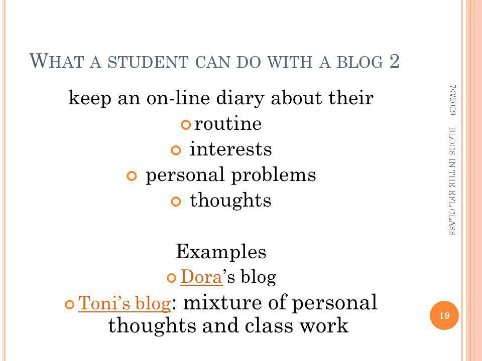 W HAT A STUDENT CAN DO WITH A BLOG 2 keep an on-line diary about their routine interests personal problems thoughts Examples Doras blog Dora Tonis blog : mixture of personal thoughts and class work Tonis blog 7/3/ BLOGS IN THE EFL CLASS