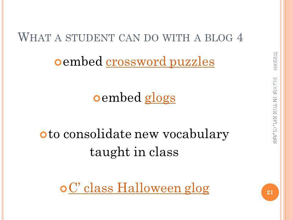 W HAT A STUDENT CAN DO WITH A BLOG 4 embed crossword puzzlescrossword puzzles embed glogsglogs to consolidate new vocabulary taught in class C class Halloween glog 7/3/ BLOGS IN THE EFL CLASS