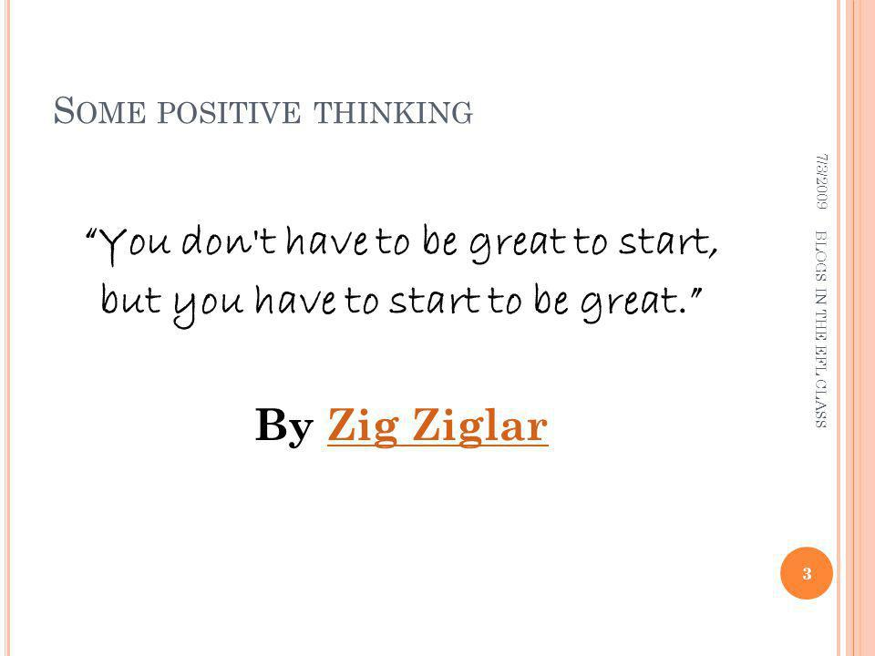 S OME POSITIVE THINKING You don t have to be great to start, but you have to start to be great.