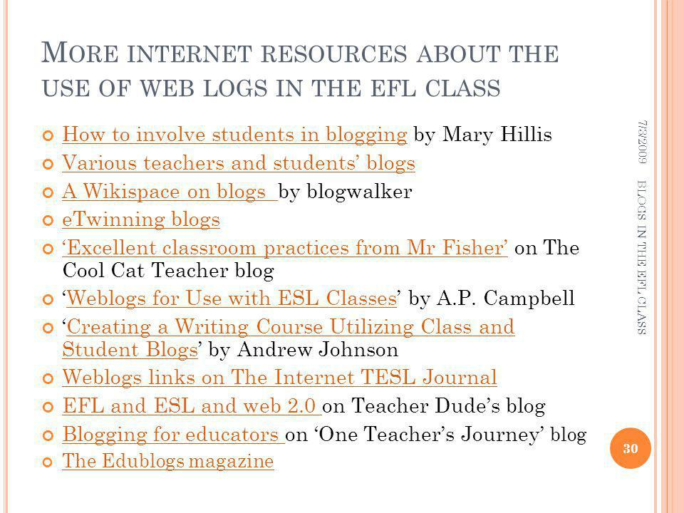 M ORE INTERNET RESOURCES ABOUT THE USE OF WEB LOGS IN THE EFL CLASS How to involve students in blogging by Mary Hillis How to involve students in blogging Various teachers and students blogs A Wikispace on blogs by blogwalker A Wikispace on blogs eTwinning blogs Excellent classroom practices from Mr Fisher on The Cool Cat Teacher blog Excellent classroom practices from Mr Fisher Weblogs for Use with ESL Classes by A.P.