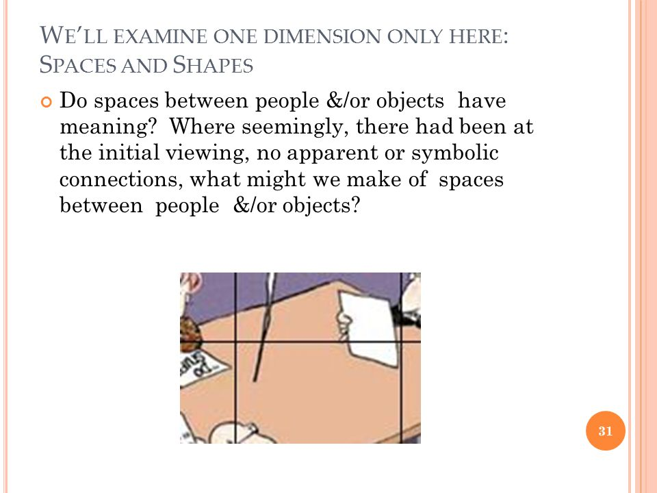 W E LL EXAMINE ONE DIMENSION ONLY HERE : S PACES AND S HAPES 31 Do spaces between people &/or objects have meaning.