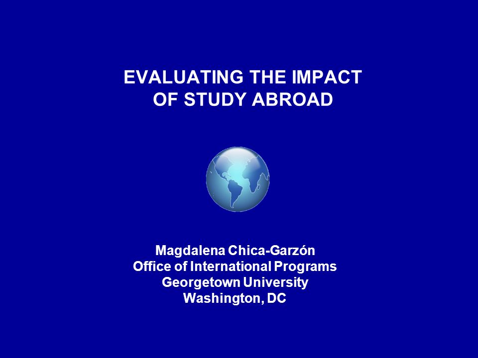 EVALUATING THE IMPACT OF STUDY ABROAD Magdalena Chica-Garzón Office of International Programs Georgetown University Washington, DC