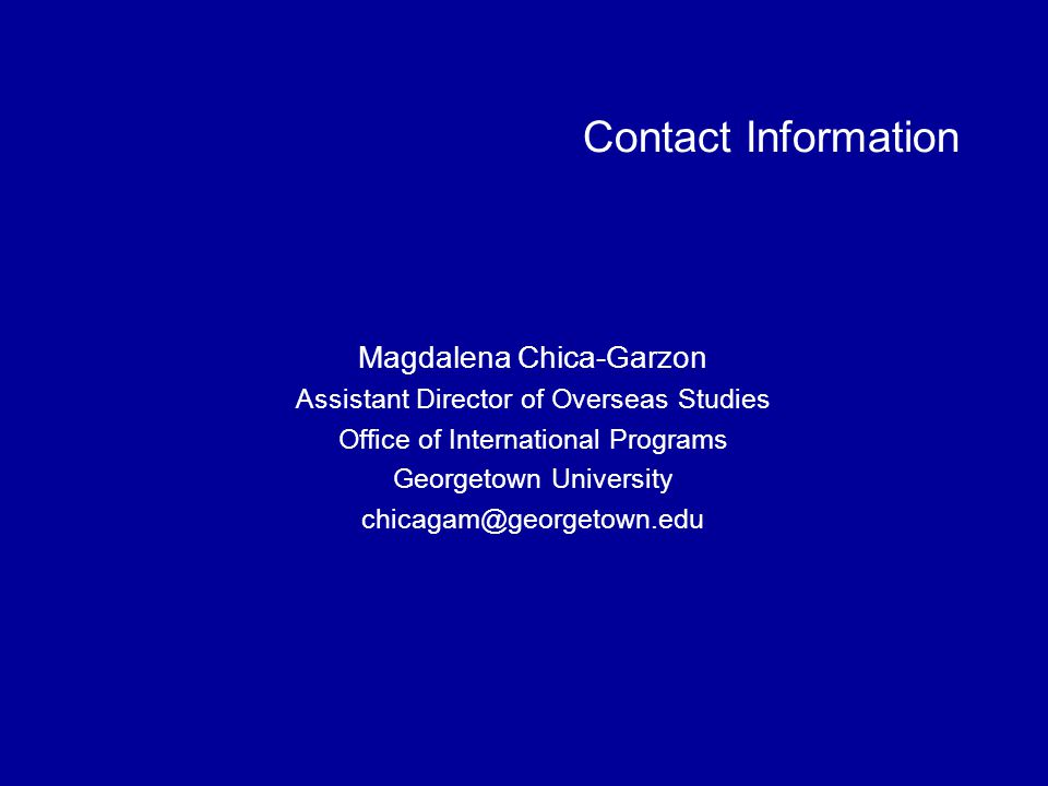 Contact Information Magdalena Chica-Garzon Assistant Director of Overseas Studies Office of International Programs Georgetown University chicagam@georgetown.edu