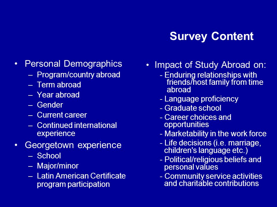 Survey Content Personal Demographics –Program/country abroad –Term abroad –Year abroad –Gender –Current career –Continued international experience Georgetown experience –School –Major/minor –Latin American Certificate program participation Impact of Study Abroad on: - Enduring relationships with friends/host family from time abroad - Language proficiency - Graduate school - Career choices and opportunities - Marketability in the work force - Life decisions (i.e.