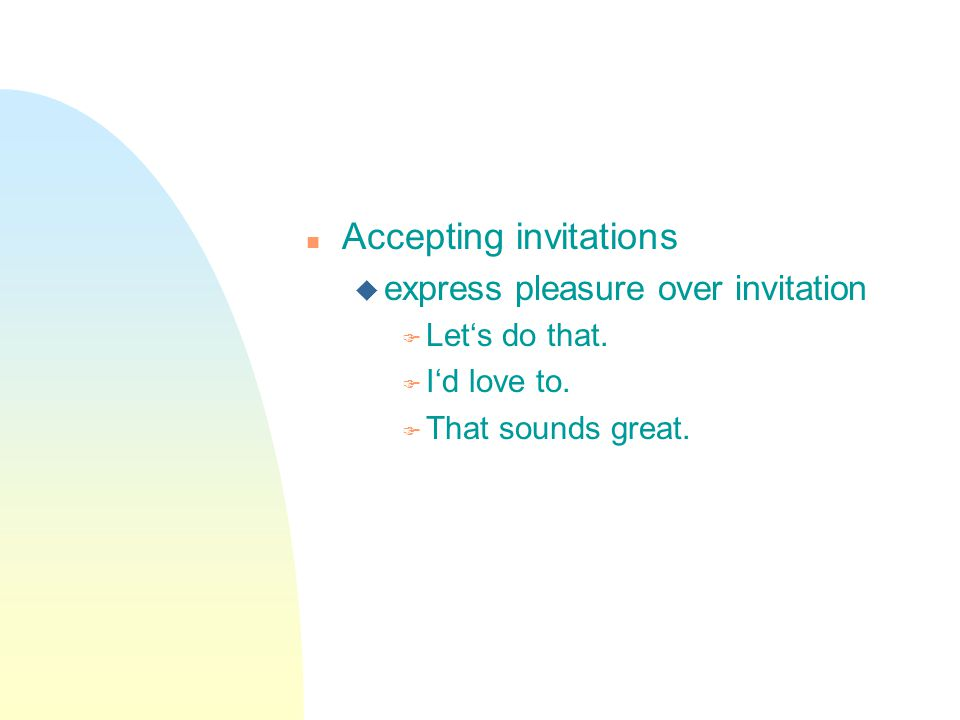 n Accepting invitations u express pleasure over invitation F Lets do that.