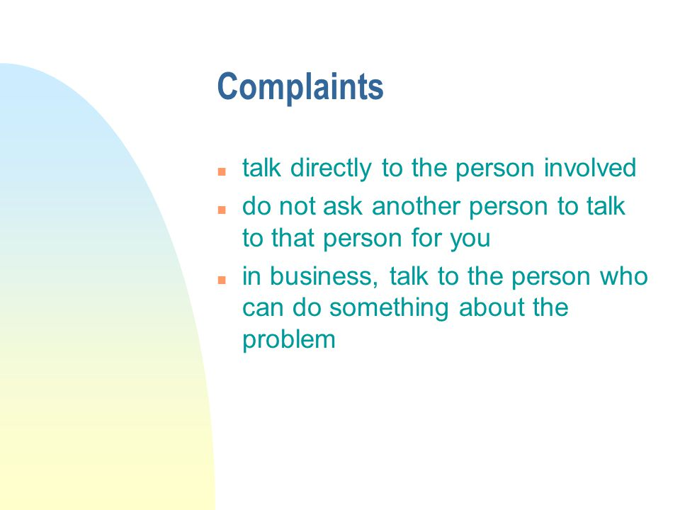 Complaints n talk directly to the person involved n do not ask another person to talk to that person for you n in business, talk to the person who can do something about the problem