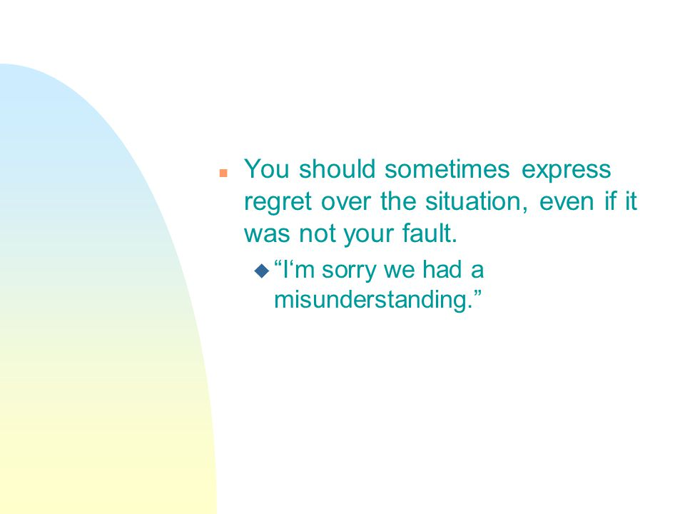 n You should sometimes express regret over the situation, even if it was not your fault.