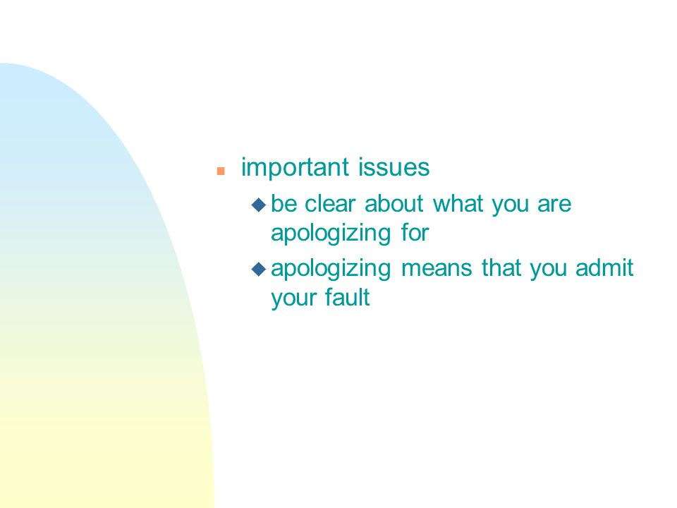 n important issues u be clear about what you are apologizing for u apologizing means that you admit your fault