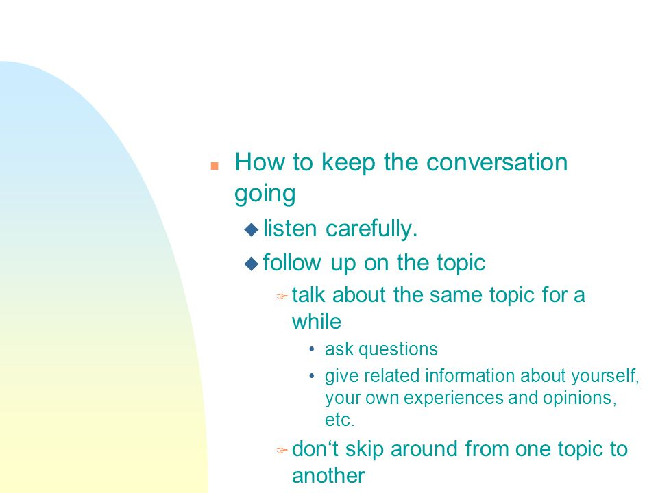 n How to keep the conversation going u listen carefully.