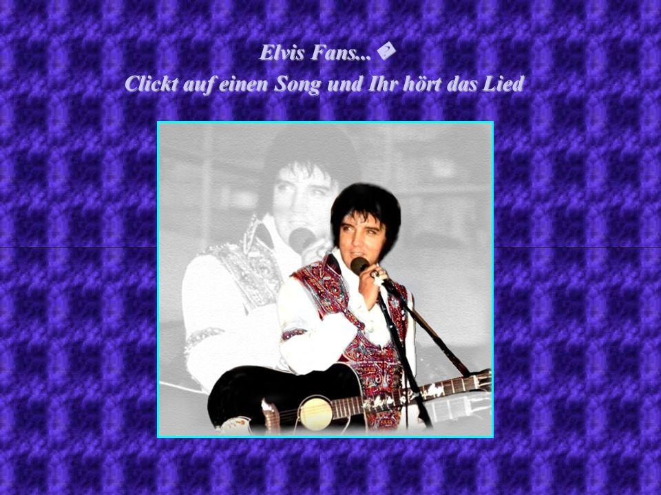 Clickt auf einen Song und Ihr hört das Lied Elvis Fans... Elvis Fans...