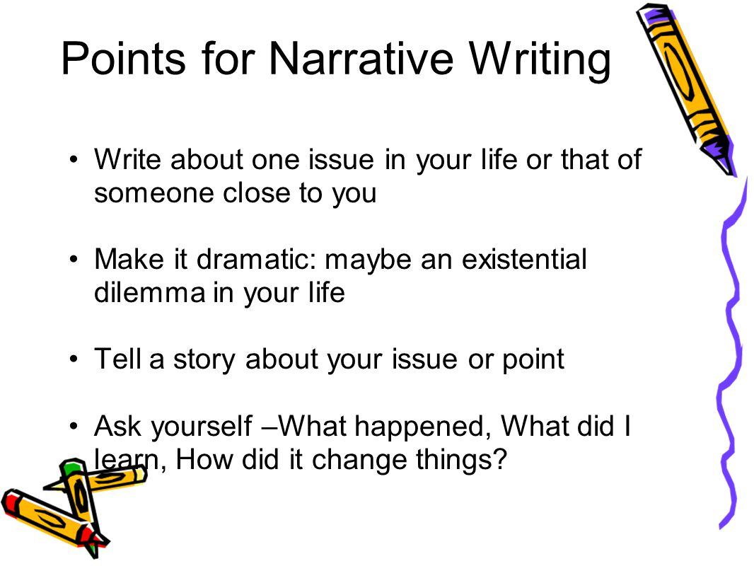 Points for Narrative Writing Write about one issue in your life or that of someone close to you Make it dramatic: maybe an existential dilemma in your life Tell a story about your issue or point Ask yourself –What happened, What did I learn, How did it change things