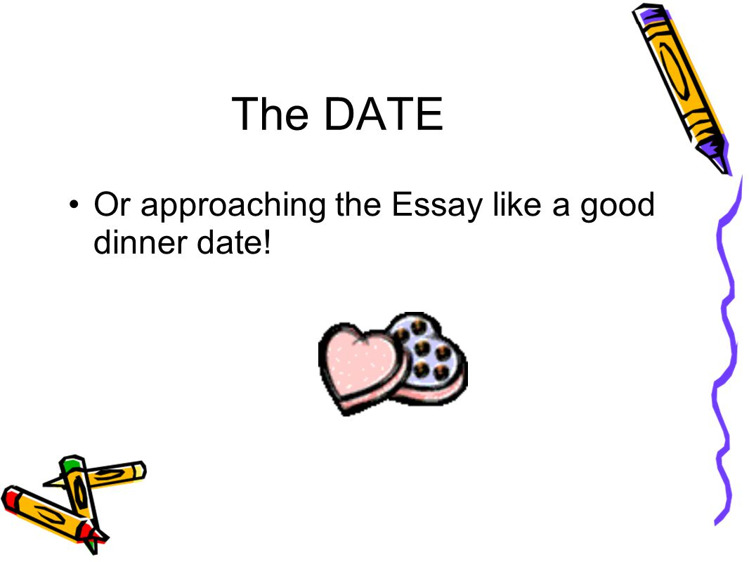 The DATE Or approaching the Essay like a good dinner date!