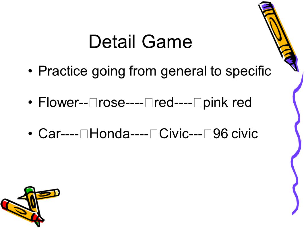 Detail Game Practice going from general to specific Flower-- rose---- red---- pink red Car---- Honda---- Civic--- 96 civic