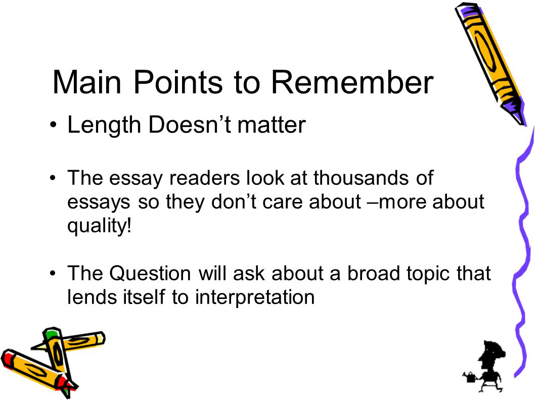 Main Points to Remember Length Doesnt matter The essay readers look at thousands of essays so they dont care about –more about quality.