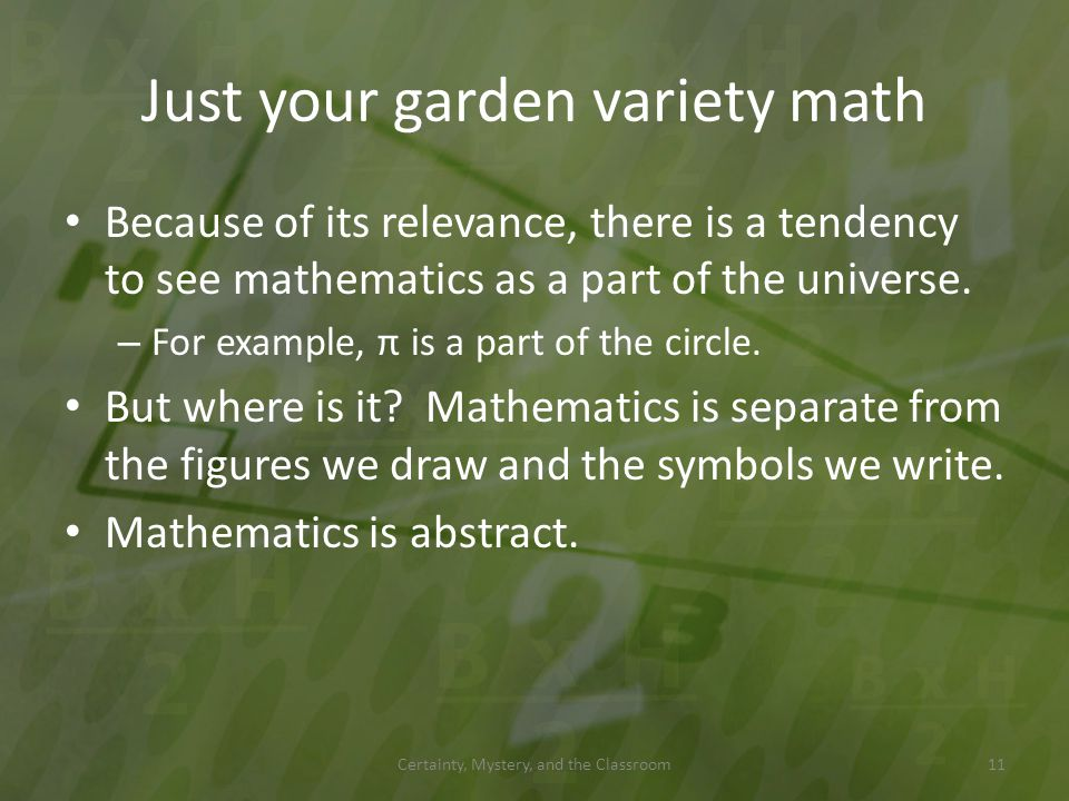 Just your garden variety math Because of its relevance, there is a tendency to see mathematics as a part of the universe. – For example, π is a part o