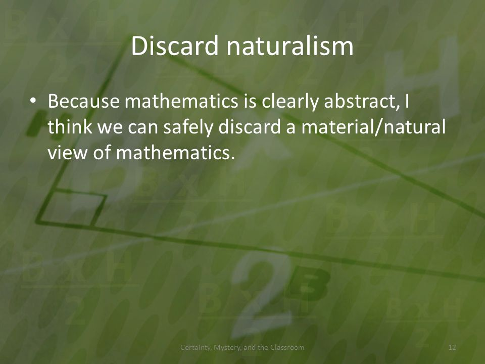 Discard naturalism Because mathematics is clearly abstract, I think we can safely discard a material/natural view of mathematics. Certainty, Mystery,