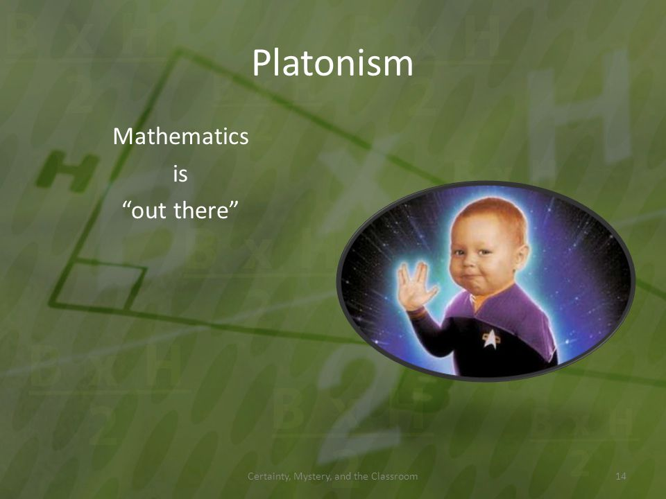 Platonism Mathematics is out there Certainty, Mystery, and the Classroom14