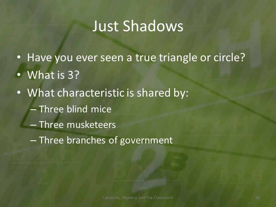 Just Shadows Have you ever seen a true triangle or circle? What is 3? What characteristic is shared by: – Three blind mice – Three musketeers – Three