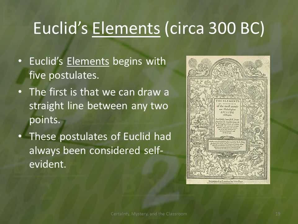Euclids Elements (circa 300 BC) Euclids Elements begins with five postulates. The first is that we can draw a straight line between any two points. Th