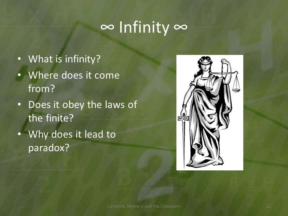 Infinity What is infinity? Where does it come from? Does it obey the laws of the finite? Why does it lead to paradox? Certainty, Mystery, and the Clas
