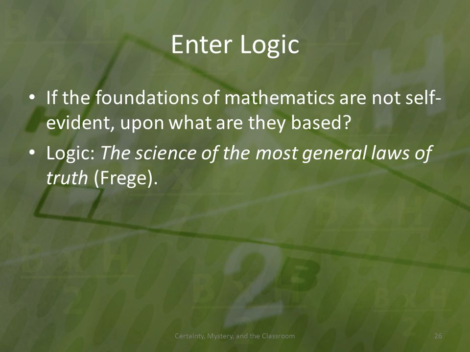 Enter Logic If the foundations of mathematics are not self- evident, upon what are they based? Logic: The science of the most general laws of truth (F