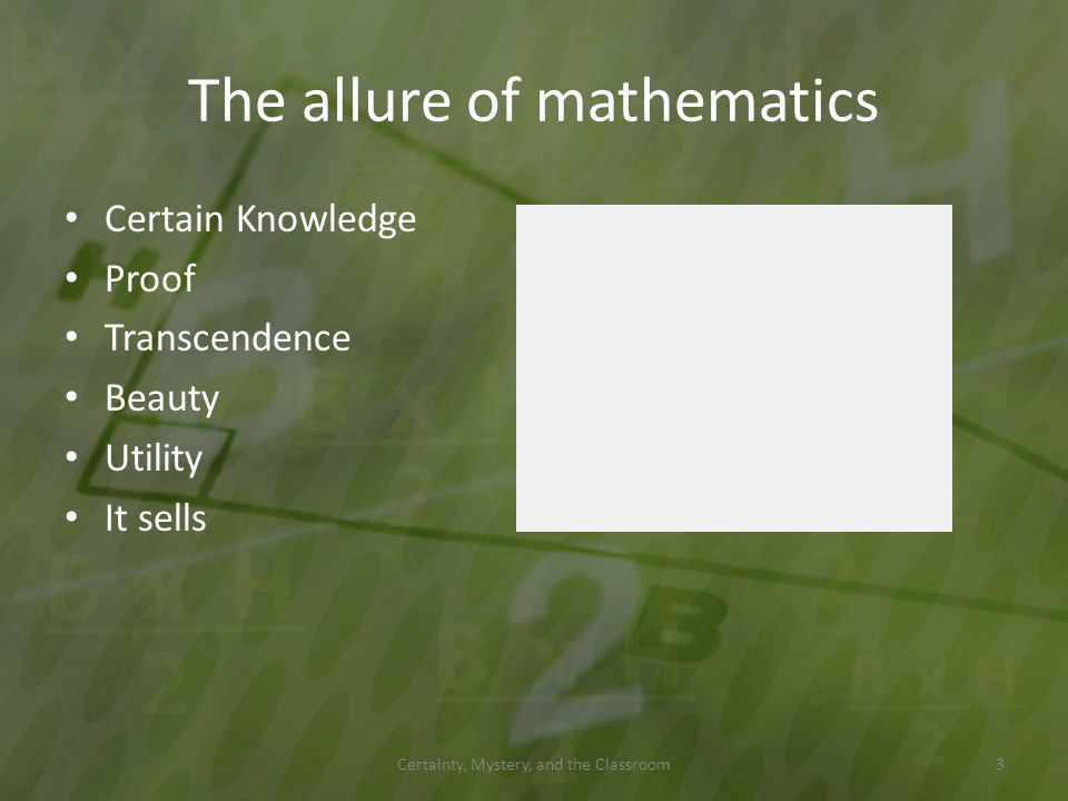 The allure of mathematics Certain Knowledge Proof Transcendence Beauty Utility It sells Certainty, Mystery, and the Classroom3