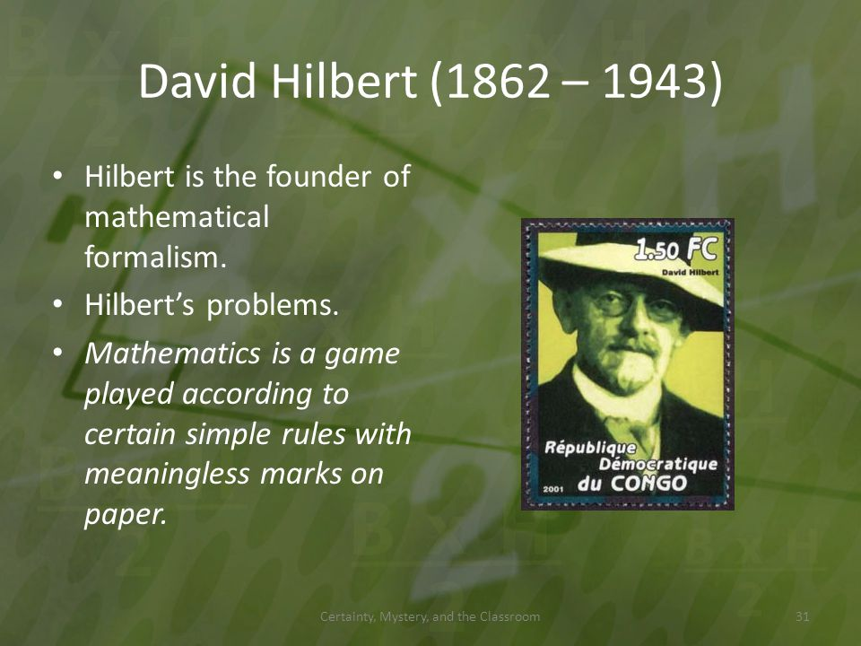 David Hilbert (1862 – 1943) Hilbert is the founder of mathematical formalism. Hilberts problems. Mathematics is a game played according to certain sim