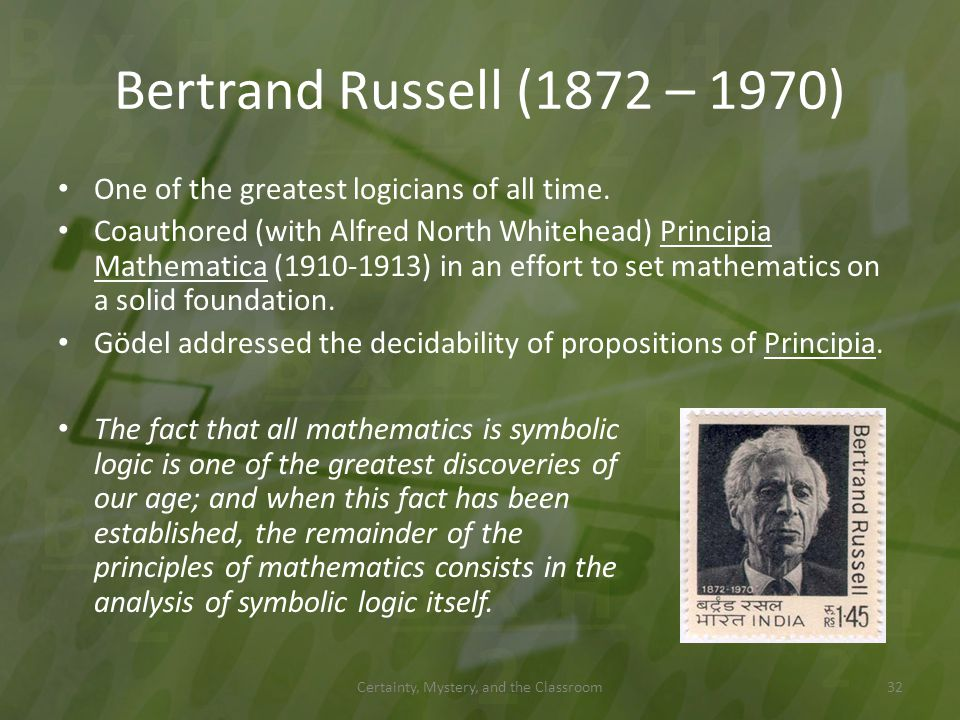Bertrand Russell (1872 – 1970) The fact that all mathematics is symbolic logic is one of the greatest discoveries of our age; and when this fact has b