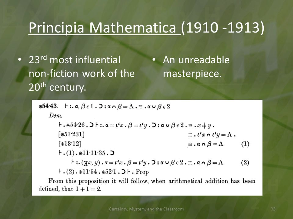 Principia Mathematica (1910 -1913) 23 rd most influential non-fiction work of the 20 th century. An unreadable masterpiece. Certainty, Mystery, and th