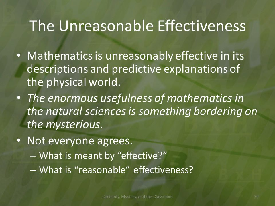 The Unreasonable Effectiveness Mathematics is unreasonably effective in its descriptions and predictive explanations of the physical world. The enormo