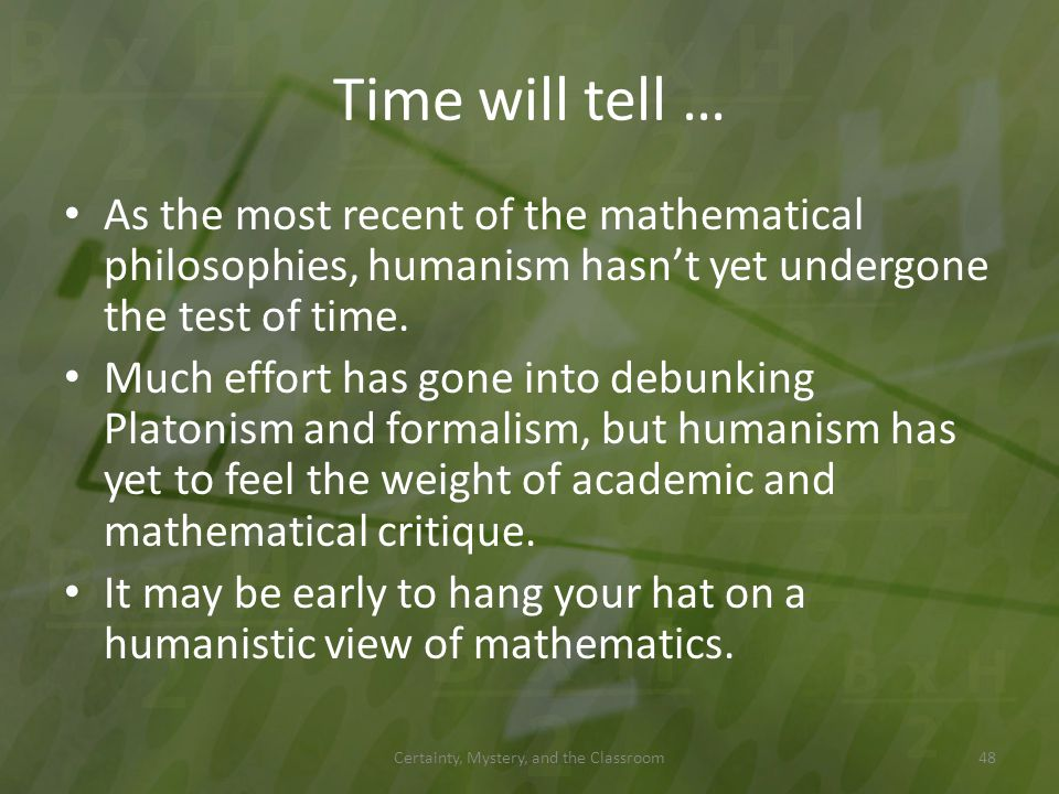 Time will tell … As the most recent of the mathematical philosophies, humanism hasnt yet undergone the test of time. Much effort has gone into debunki