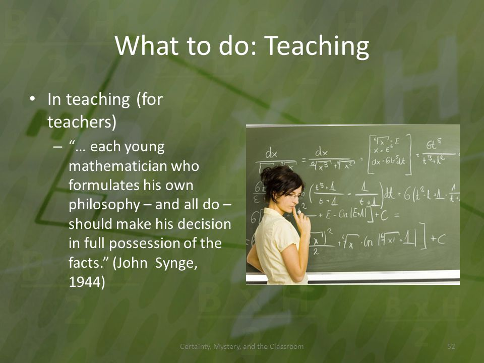 What to do: Teaching In teaching (for teachers) – … each young mathematician who formulates his own philosophy – and all do – should make his decision