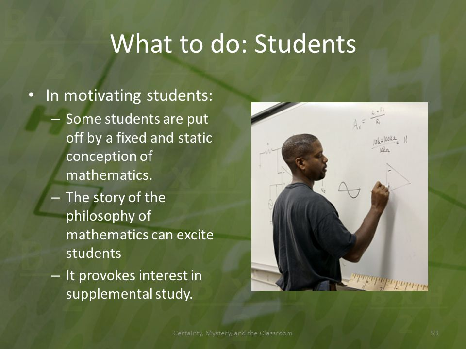 What to do: Students In motivating students: – Some students are put off by a fixed and static conception of mathematics. – The story of the philosoph