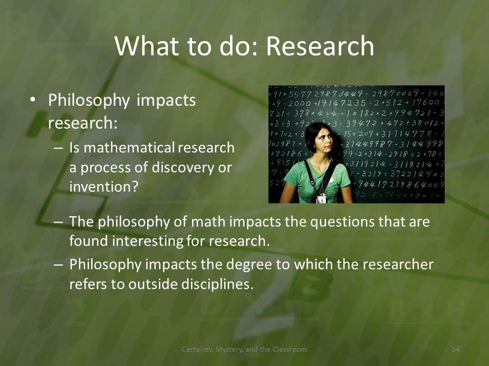 What to do: Research Philosophy impacts research: – Is mathematical research a process of discovery or invention? Certainty, Mystery, and the Classroo