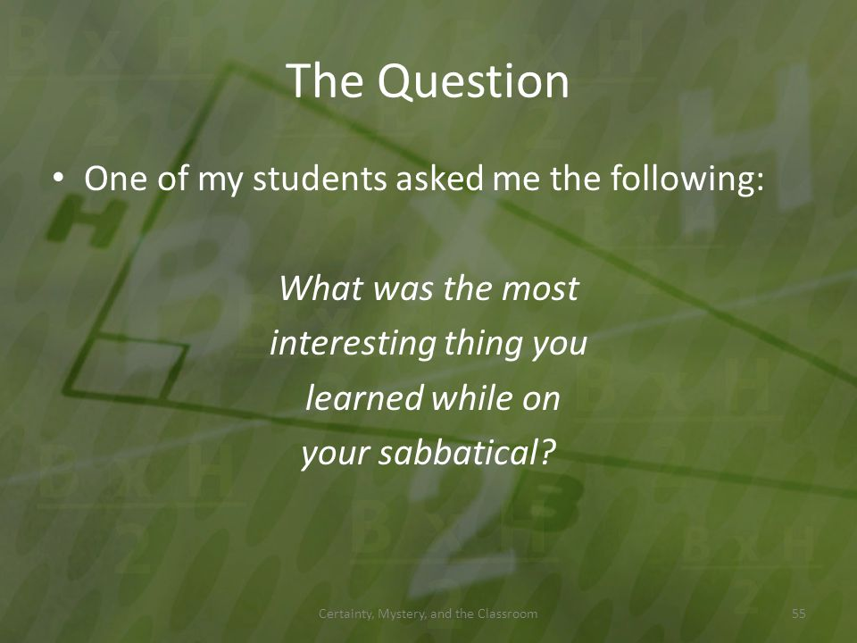 The Question One of my students asked me the following: What was the most interesting thing you learned while on your sabbatical? Certainty, Mystery,