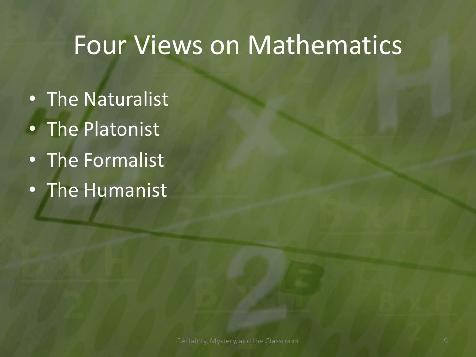 Four Views on Mathematics The Naturalist The Platonist The Formalist The Humanist Certainty, Mystery, and the Classroom9