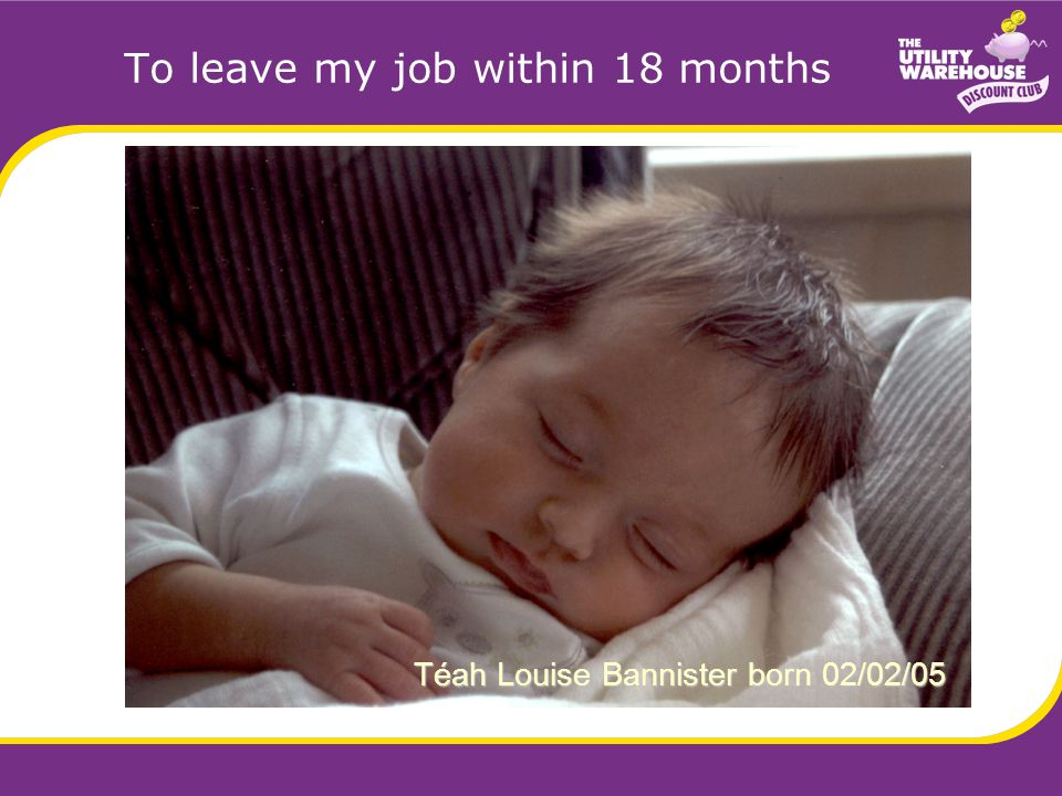 To leave my job within 18 months Téah Louise Bannister born 02/02/05