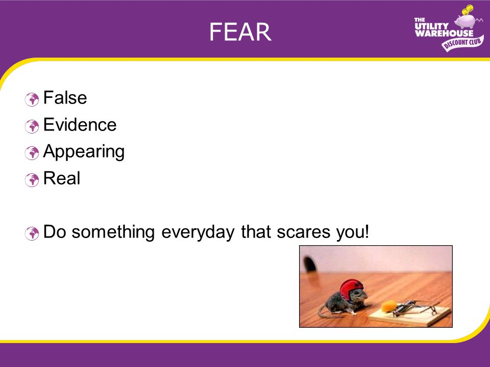 FEAR False Evidence Appearing Real Do something everyday that scares you!