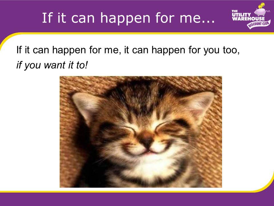If it can happen for me... If it can happen for me, it can happen for you too, if you want it to!