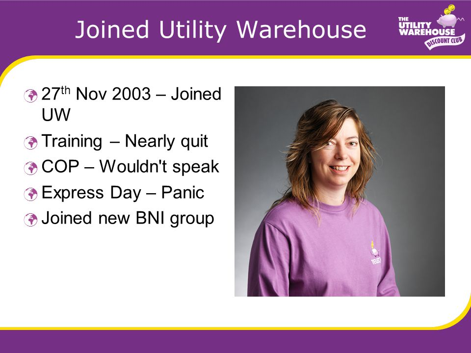 Joined Utility Warehouse 27 th Nov 2003 – Joined UW Training – Nearly quit COP – Wouldn t speak Express Day – Panic Joined new BNI group
