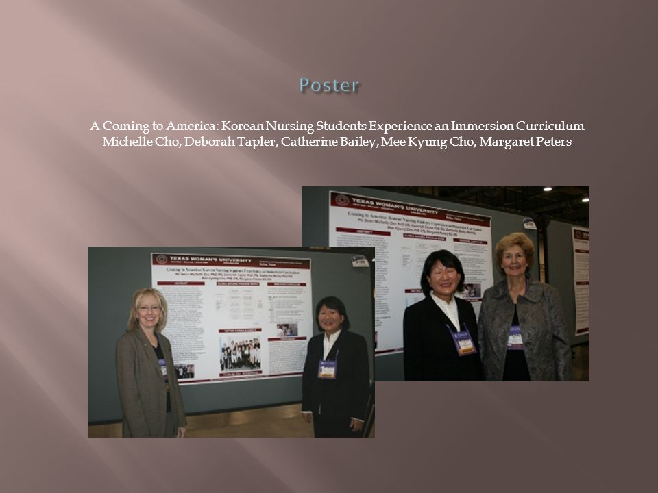 A Coming to America: Korean Nursing Students Experience an Immersion Curriculum Michelle Cho, Deborah Tapler, Catherine Bailey, Mee Kyung Cho, Margaret Peters