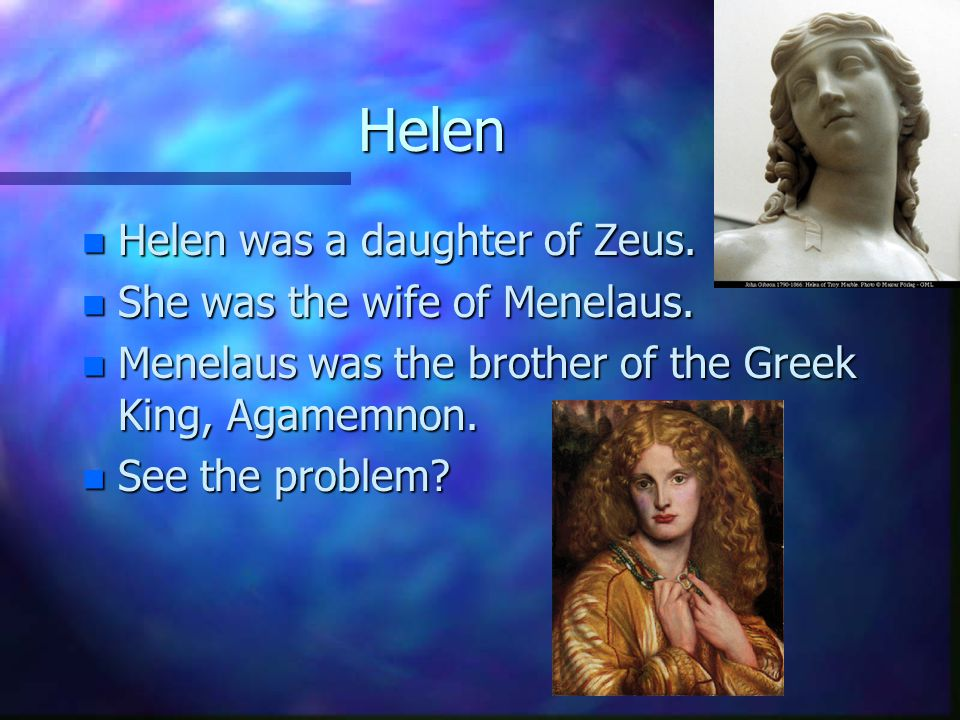 Helen n Helen was a daughter of Zeus. n She was the wife of Menelaus.